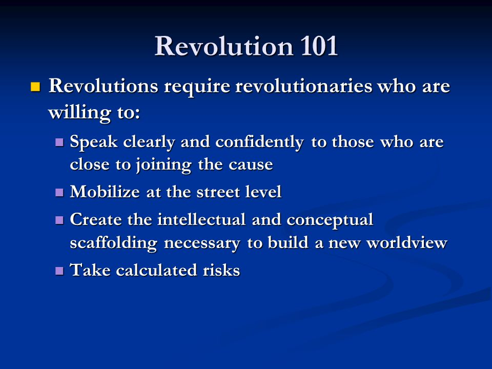 Revolution 101 Revolutions require revolutionaries who are willing to: Revolutions require revolutionaries who are willing to: Speak clearly and confi