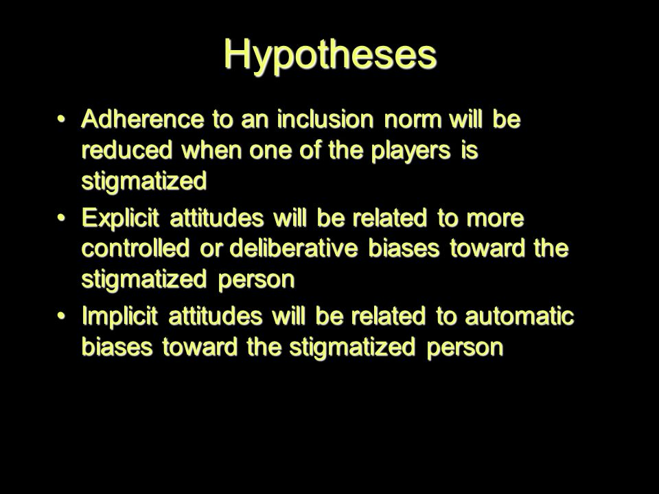 Hypotheses Adherence to an inclusion norm will be reduced when one of the players is stigmatizedAdherence to an inclusion norm will be reduced when one of the players is stigmatized Explicit attitudes will be related to more controlled or deliberative biases toward the stigmatized personExplicit attitudes will be related to more controlled or deliberative biases toward the stigmatized person Implicit attitudes will be related to automatic biases toward the stigmatized personImplicit attitudes will be related to automatic biases toward the stigmatized person