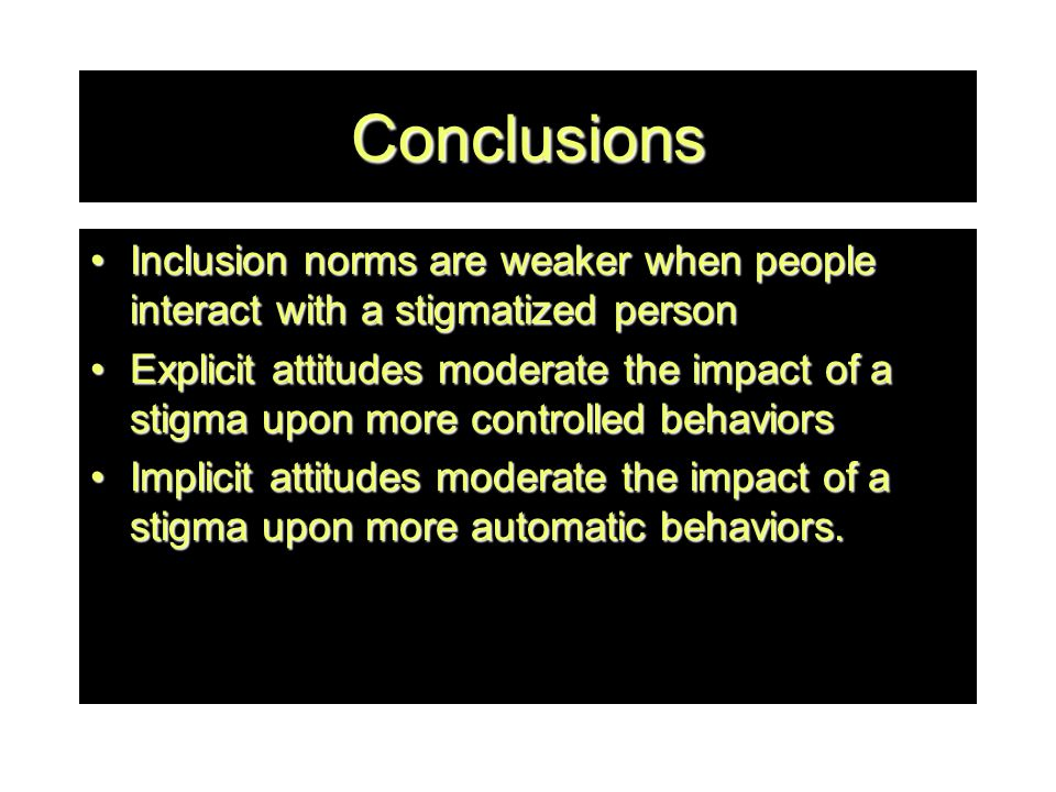 Conclusions Inclusion norms are weaker when people interact with a stigmatized personInclusion norms are weaker when people interact with a stigmatized person Explicit attitudes moderate the impact of a stigma upon more controlled behaviorsExplicit attitudes moderate the impact of a stigma upon more controlled behaviors Implicit attitudes moderate the impact of a stigma upon more automatic behaviors.Implicit attitudes moderate the impact of a stigma upon more automatic behaviors.