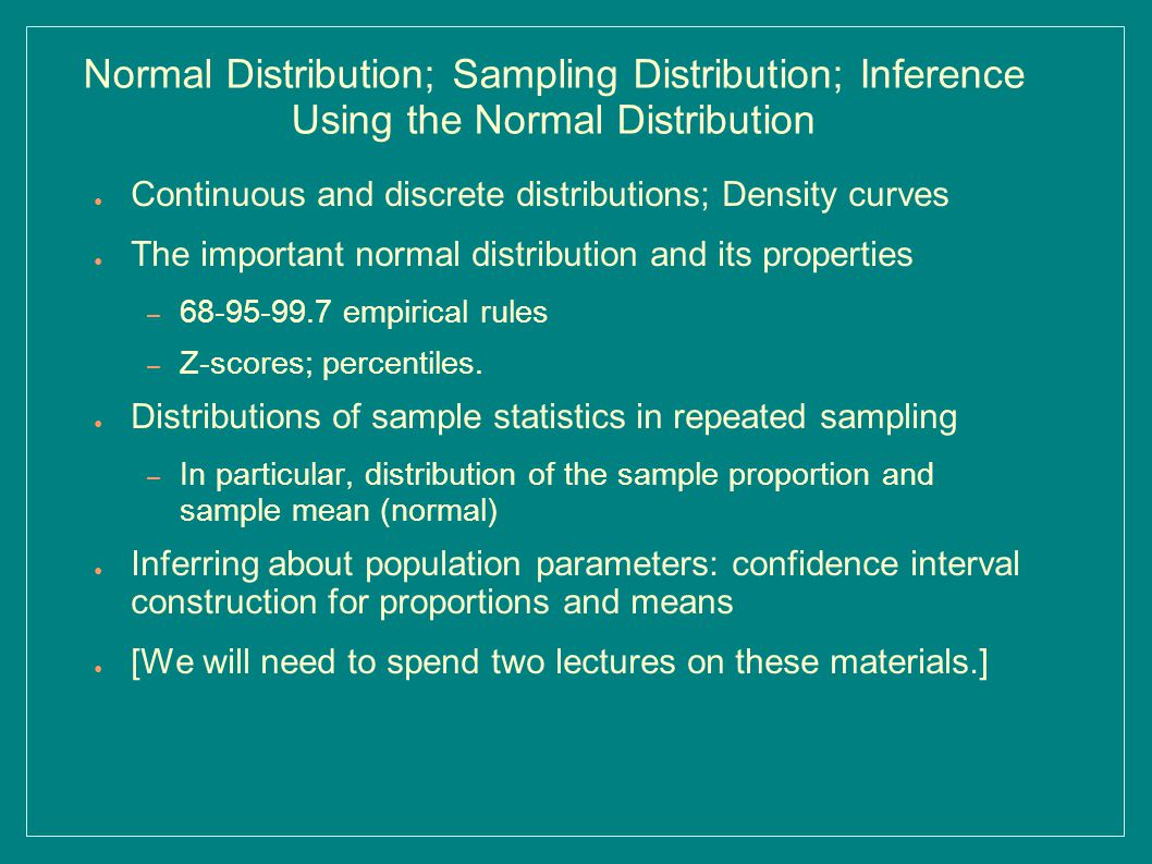 Normal Distribution; Sampling Distribution; Inference Using the Normal Distribution ● Continuous and discrete distributions; Density curves ● The important normal distribution and its properties – 68-95-99.7 empirical rules – Z-scores; percentiles.