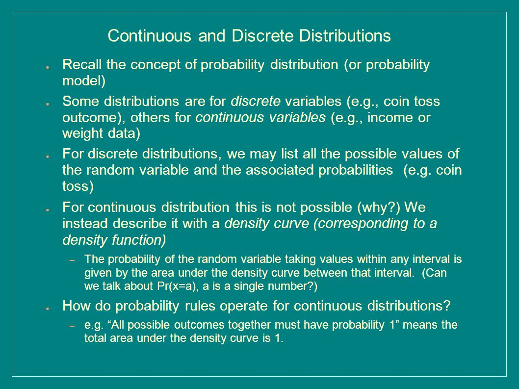 Continuous and Discrete Distributions ● Recall the concept of probability distribution (or probability model) ● Some distributions are for discrete variables (e.g., coin toss outcome), others for continuous variables (e.g., income or weight data) ● For discrete distributions, we may list all the possible values of the random variable and the associated probabilities (e.g.