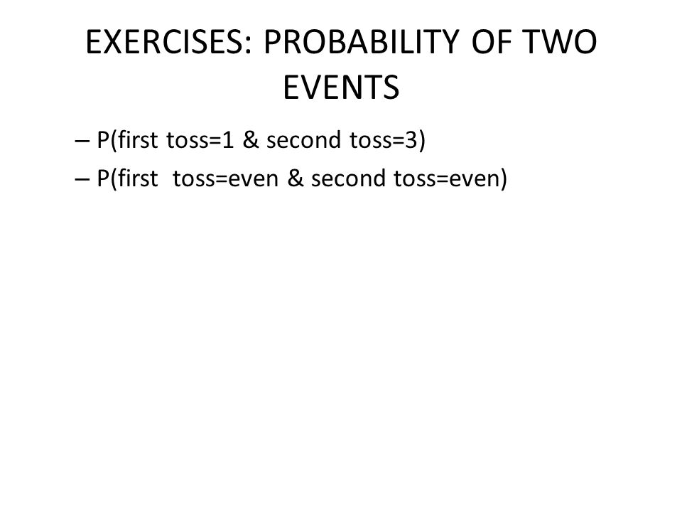 EXERCISES: PROBABILITY OF TWO EVENTS – P(first toss=1 & second toss=3) – P(first toss=even & second toss=even)