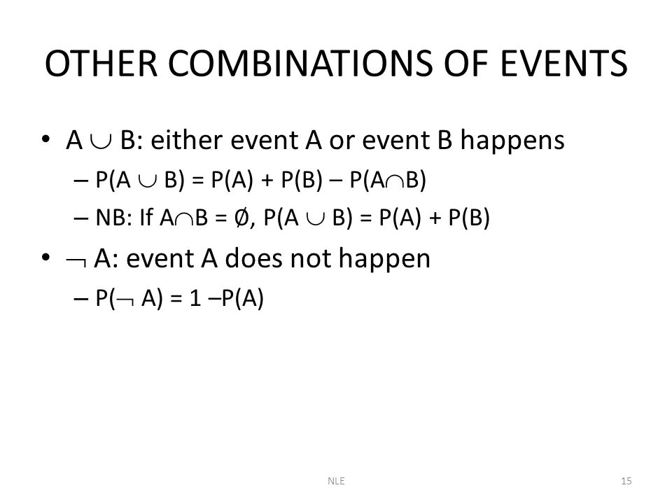 NLE15 OTHER COMBINATIONS OF EVENTS A  B: either event A or event B happens – P(A  B) = P(A) + P(B) – P(A  B) – NB: If A  B = ∅, P(A  B) = P(A) + P(B)  A: event A does not happen – P(  A) = 1 –P(A)