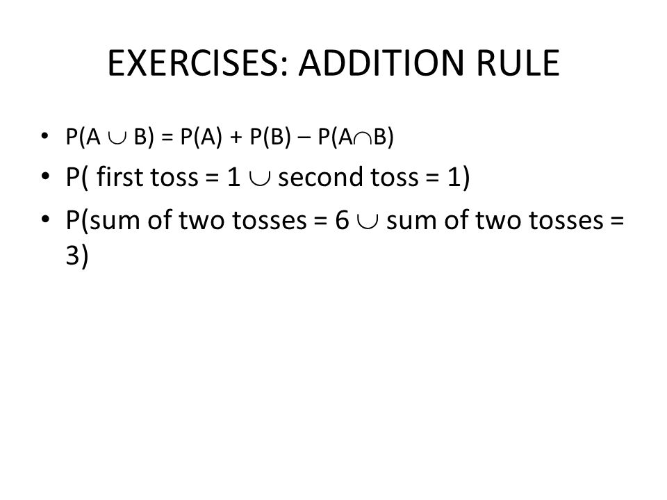 EXERCISES: ADDITION RULE P(A  B) = P(A) + P(B) – P(A  B) P( first toss = 1  second toss = 1) P(sum of two tosses = 6  sum of two tosses = 3)