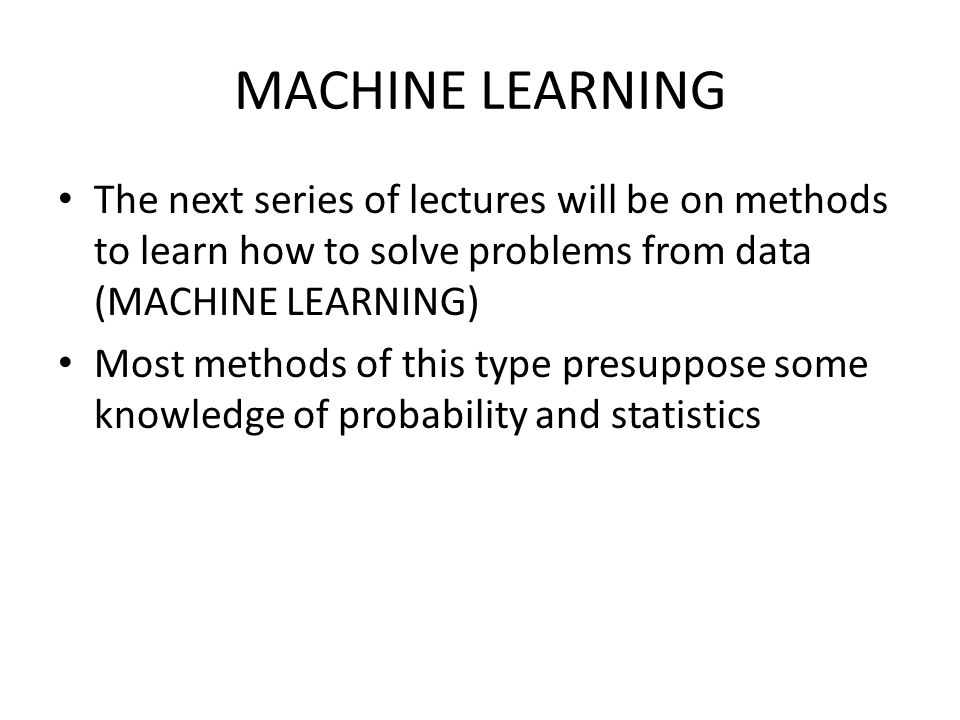 MACHINE LEARNING The next series of lectures will be on methods to learn how to solve problems from data (MACHINE LEARNING) Most methods of this type presuppose some knowledge of probability and statistics
