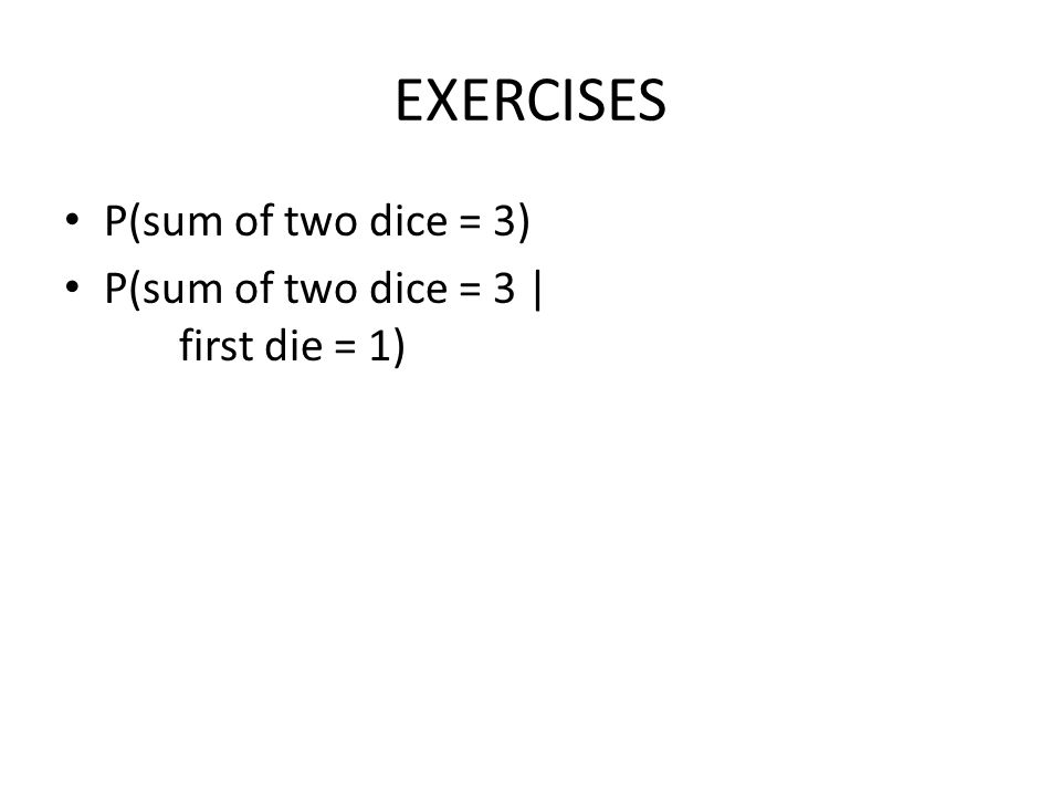 EXERCISES P(sum of two dice = 3) P(sum of two dice = 3 | first die = 1)