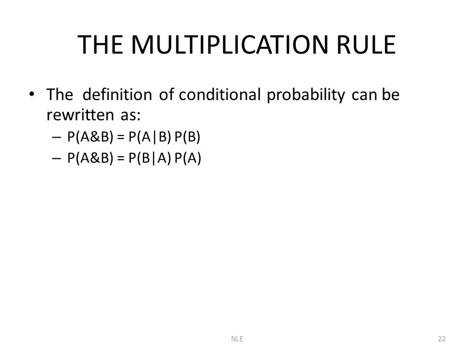 NLE22 THE MULTIPLICATION RULE The definition of conditional probability can be rewritten as: – P(A&B) = P(A|B) P(B) – P(A&B) = P(B|A) P(A)
