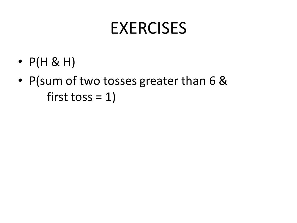 EXERCISES P(H & H) P(sum of two tosses greater than 6 & first toss = 1)