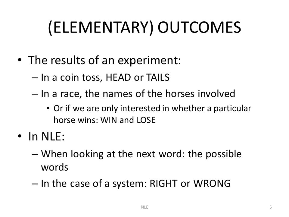 NLE5 (ELEMENTARY) OUTCOMES The results of an experiment: – In a coin toss, HEAD or TAILS – In a race, the names of the horses involved Or if we are only interested in whether a particular horse wins: WIN and LOSE In NLE: – When looking at the next word: the possible words – In the case of a system: RIGHT or WRONG