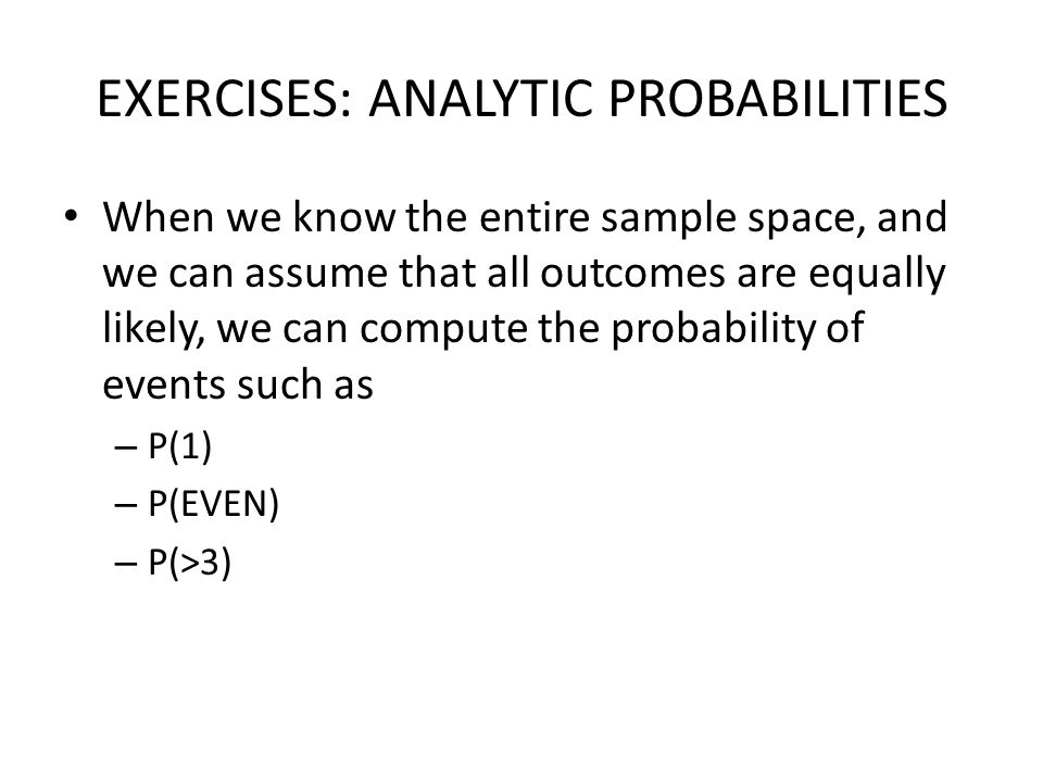EXERCISES: ANALYTIC PROBABILITIES When we know the entire sample space, and we can assume that all outcomes are equally likely, we can compute the probability of events such as – P(1) – P(EVEN) – P(>3)