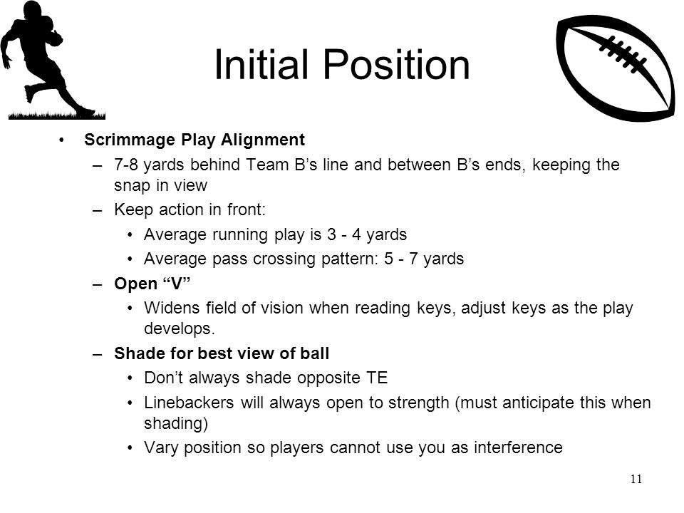 Initial Position Scrimmage Play Alignment –7-8 yards behind Team B's line and between B's ends, keeping the snap in view –Keep action in front: Average running play is 3 - 4 yards Average pass crossing pattern: 5 - 7 yards –Open V Widens field of vision when reading keys, adjust keys as the play develops.