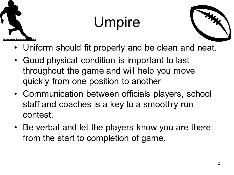 Umpire Uniform should fit properly and be clean and neat.