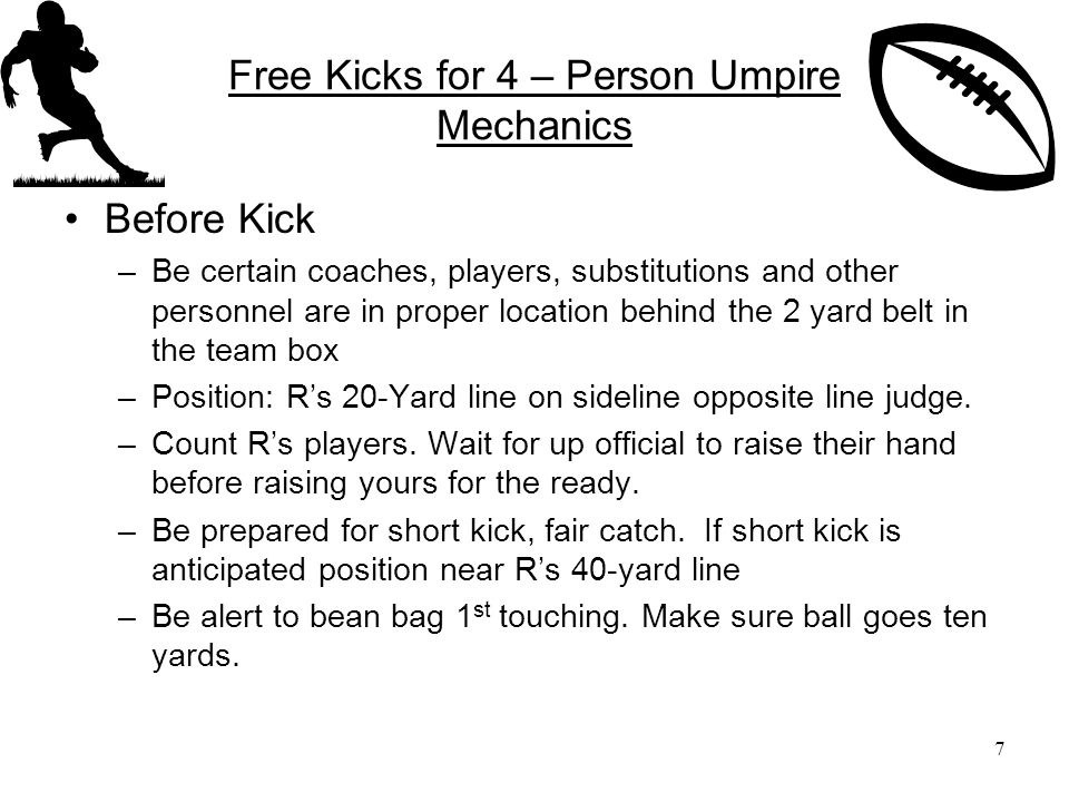 Free Kicks for 4 – Person Umpire Mechanics Before Kick –Be certain coaches, players, substitutions and other personnel are in proper location behind the 2 yard belt in the team box –Position: R's 20-Yard line on sideline opposite line judge.