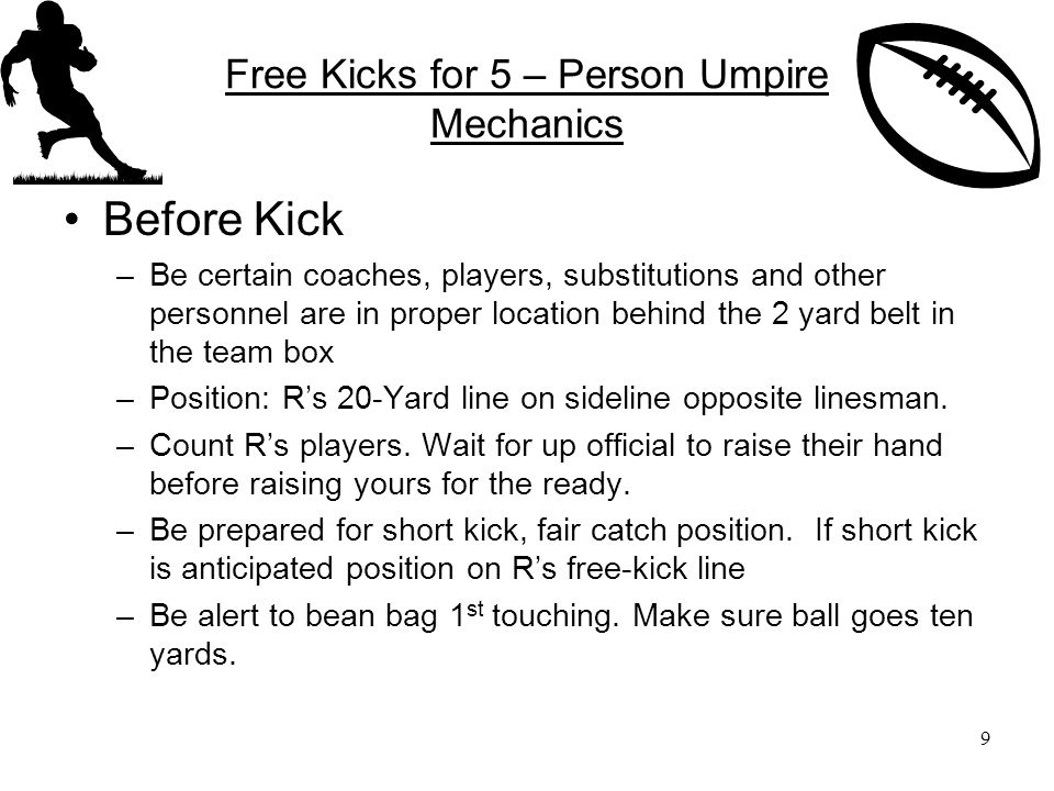 Free Kicks for 5 – Person Umpire Mechanics Before Kick –Be certain coaches, players, substitutions and other personnel are in proper location behind the 2 yard belt in the team box –Position: R's 20-Yard line on sideline opposite linesman.