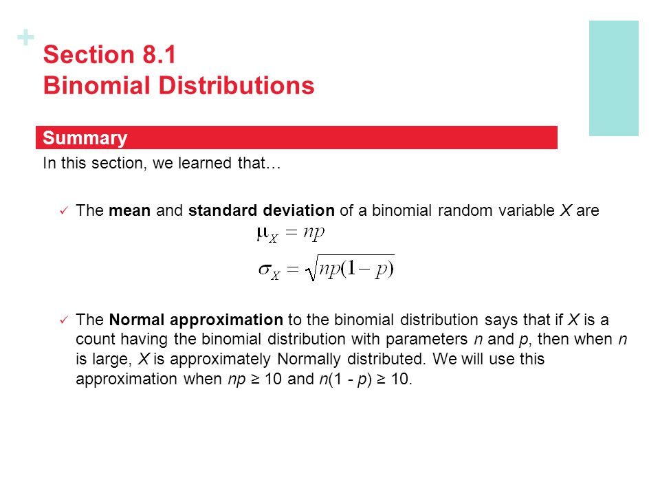 + Section 8.1 Binomial Distributions In this section, we learned that… The mean and standard deviation of a binomial random variable X are The Normal