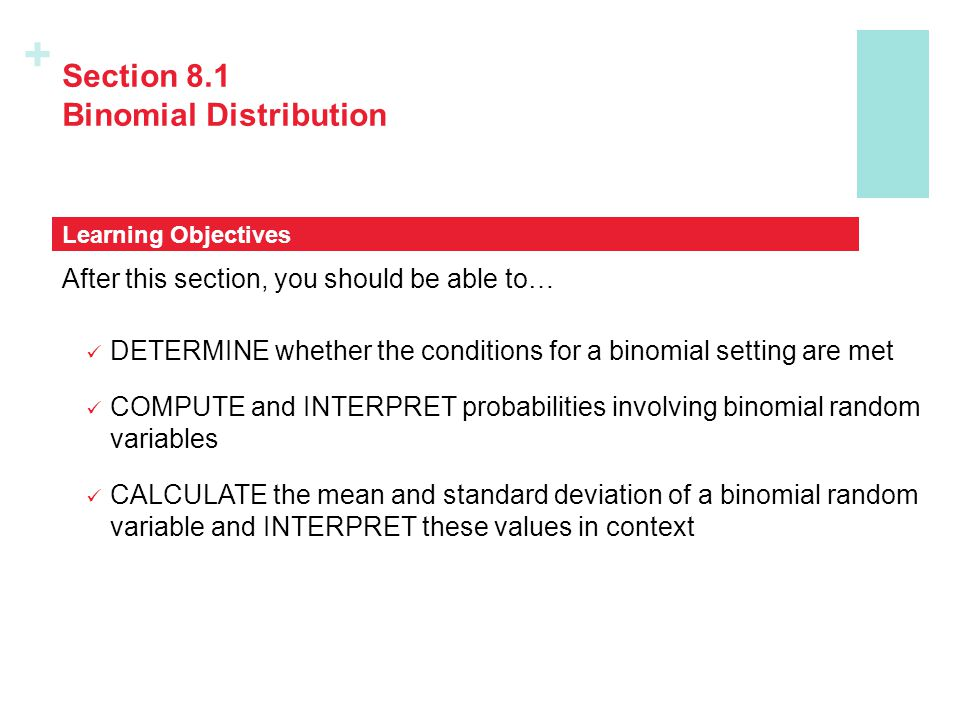 + Section 8.1 Binomial Distribution After this section, you should be able to… DETERMINE whether the conditions for a binomial setting are met COMPUTE