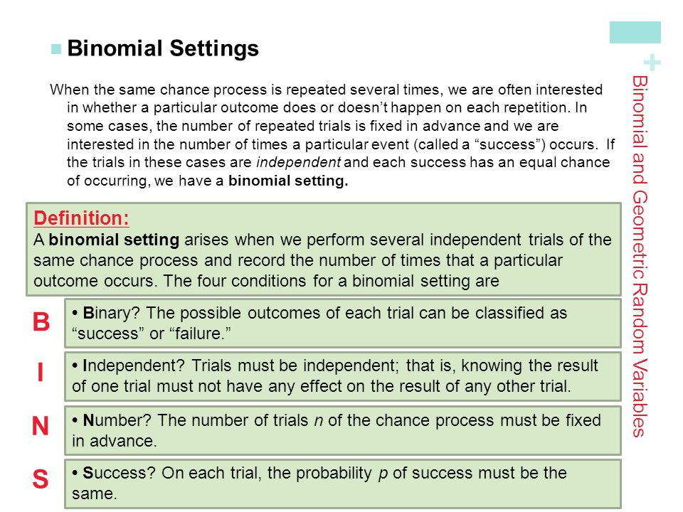 + Binomial and Geometric Random Variables Binomial Settings When the same chance process is repeated several times, we are often interested in whether