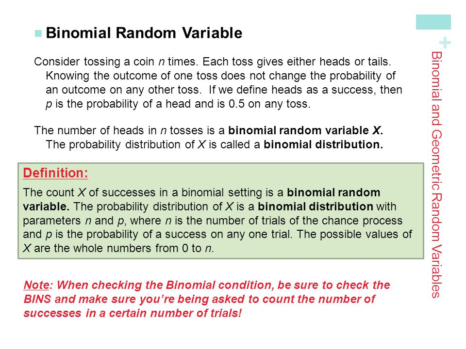 + Binomial and Geometric Random Variables Binomial Probabilities In a binomial setting, we can define a random variable (say, X ) as the number of successes in n independent trials.