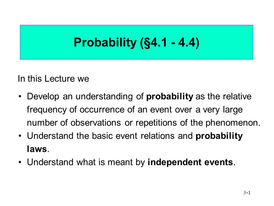 3-1 Probability (§4.1 - 4.4) In this Lecture we Develop an understanding of probability as the relative frequency of occurrence of an event over a very large number of observations or repetitions of the phenomenon.