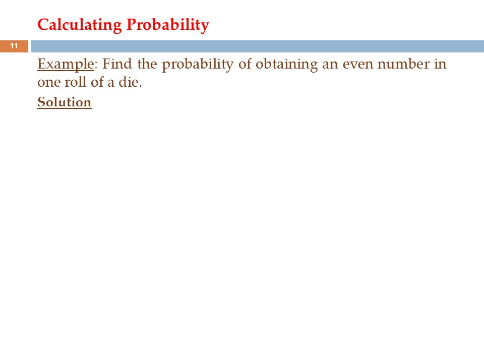 Calculating Probability Example: Find the probability of obtaining an even number in one roll of a die. Solution 11