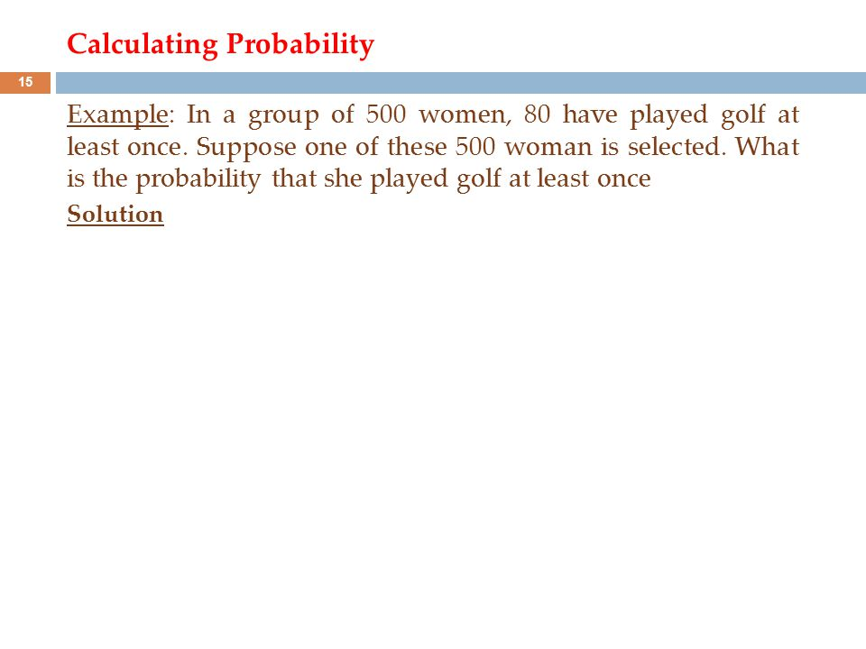 Calculating Probability Example: In a group of 500 women, 80 have played golf at least once. Suppose one of these 500 woman is selected. What is the p
