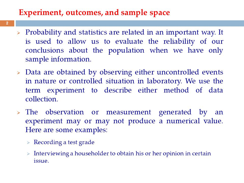 Experiment, outcomes, and sample space  Probability and statistics are related in an important way. It is used to allow us to evaluate the reliabilit