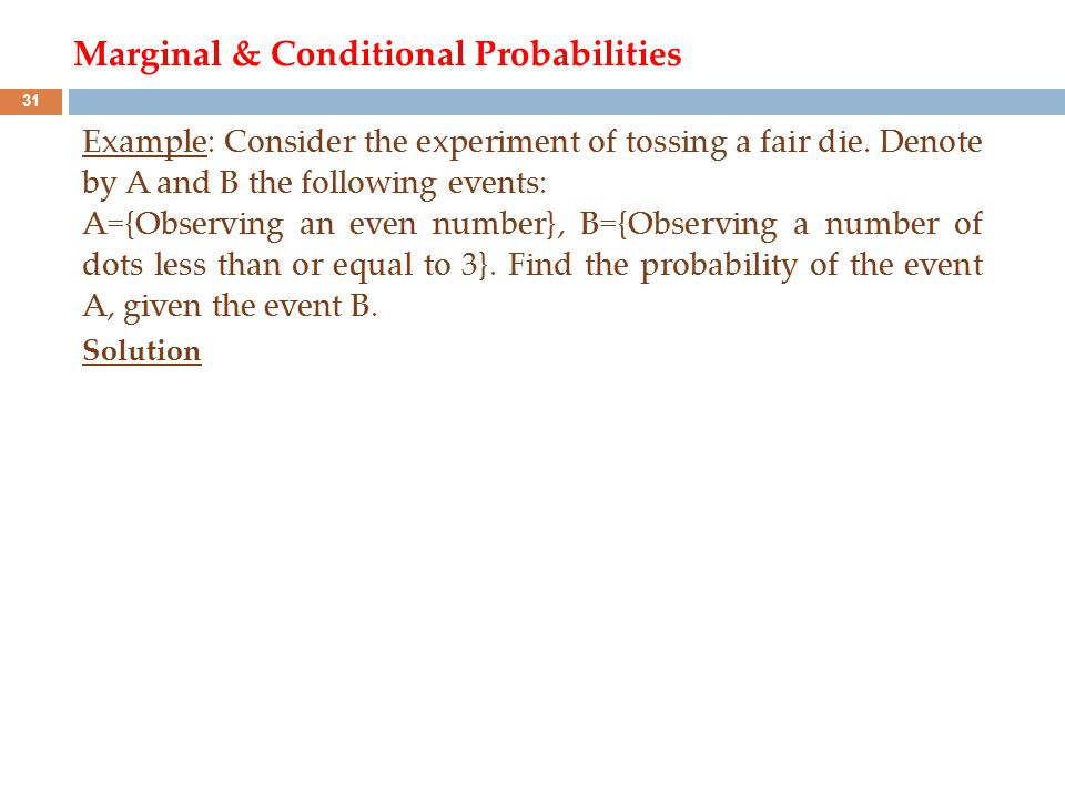 Marginal & Conditional Probabilities Example: Consider the experiment of tossing a fair die. Denote by A and B the following events: A={Observing an e