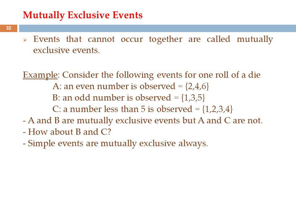 Mutually Exclusive Events  Events that cannot occur together are called mutually exclusive events. Example: Consider the following events for one rol