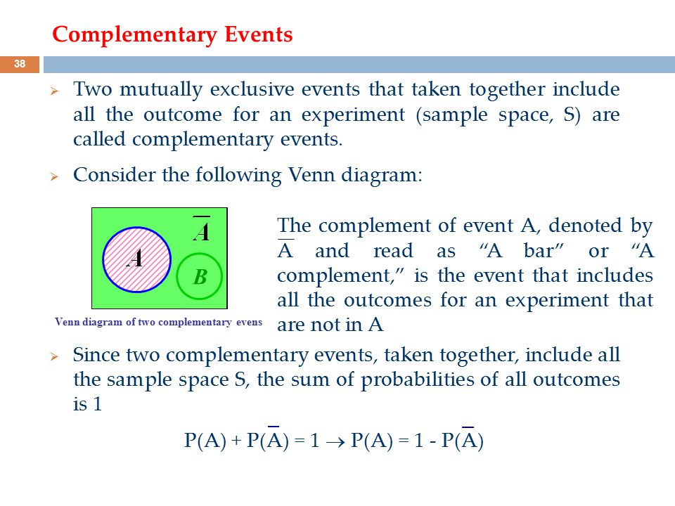 Complementary Events  Two mutually exclusive events that taken together include all the outcome for an experiment (sample space, S) are called comple
