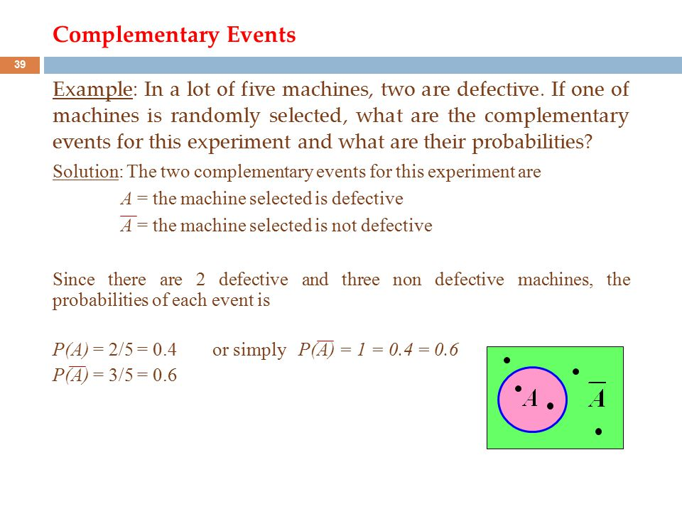 Complementary Events Example: In a lot of five machines, two are defective. If one of machines is randomly selected, what are the complementary events