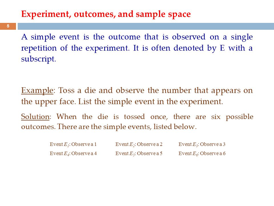 Experiment, outcomes, and sample space A simple event is the outcome that is observed on a single repetition of the experiment. It is often denoted by