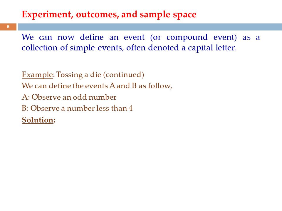 Experiment, outcomes, and sample space We can now define an event (or compound event) as a collection of simple events, often denoted a capital letter
