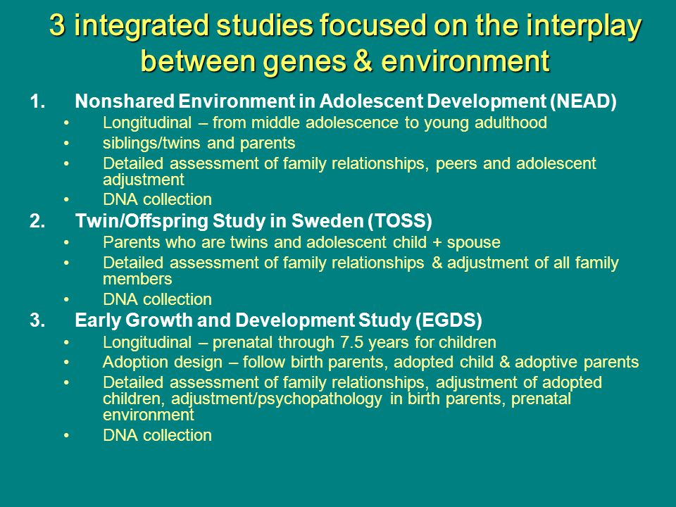 3 integrated studies focused on the interplay between genes & environment 1.Nonshared Environment in Adolescent Development (NEAD) Longitudinal – from middle adolescence to young adulthood siblings/twins and parents Detailed assessment of family relationships, peers and adolescent adjustment DNA collection 2.Twin/Offspring Study in Sweden (TOSS) Parents who are twins and adolescent child + spouse Detailed assessment of family relationships & adjustment of all family members DNA collection 3.Early Growth and Development Study (EGDS) Longitudinal – prenatal through 7.5 years for children Adoption design – follow birth parents, adopted child & adoptive parents Detailed assessment of family relationships, adjustment of adopted children, adjustment/psychopathology in birth parents, prenatal environment DNA collection