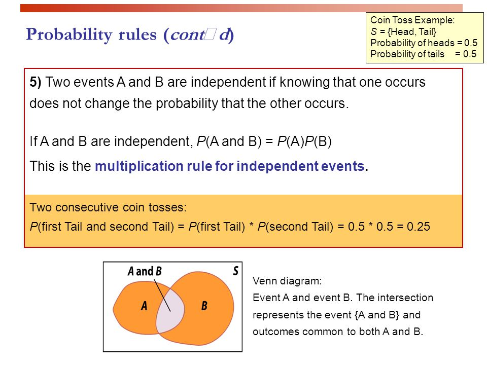 Coin Toss Example: S = {Head, Tail} Probability of heads = 0.5 Probability of tails = 0.5 5) Two events A and B are independent if knowing that one oc