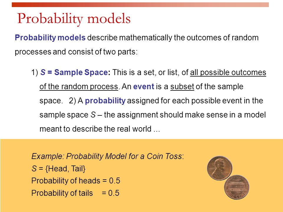 Probability models describe mathematically the outcomes of random processes and consist of two parts: 1) S = Sample Space: This is a set, or list, of