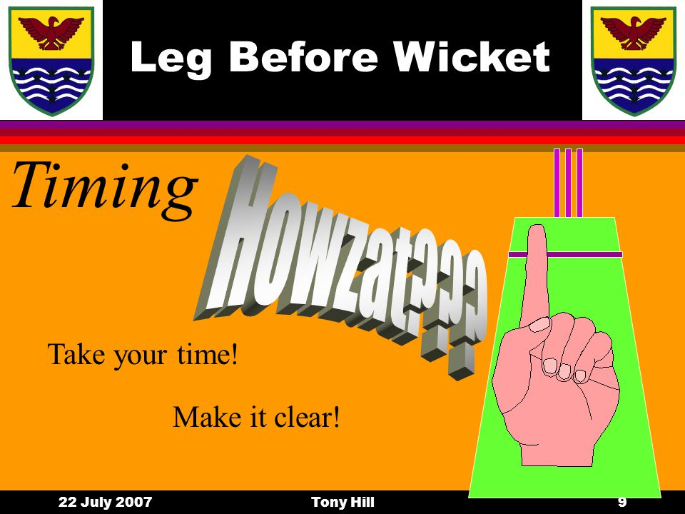 Leg Before Wicket 22 July 2007Tony Hill8 Pressure builds l Accurate bowling l Constant appealing Be Firm Be Fair Be Consistent l Game situations