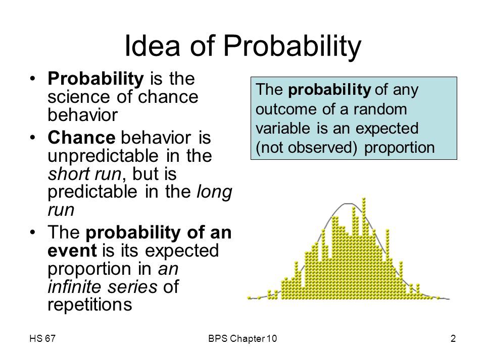 HS 67BPS Chapter 102 Idea of Probability Probability is the science of chance behavior Chance behavior is unpredictable in the short run, but is predictable in the long run The probability of an event is its expected proportion in an infinite series of repetitions The probability of any outcome of a random variable is an expected (not observed) proportion
