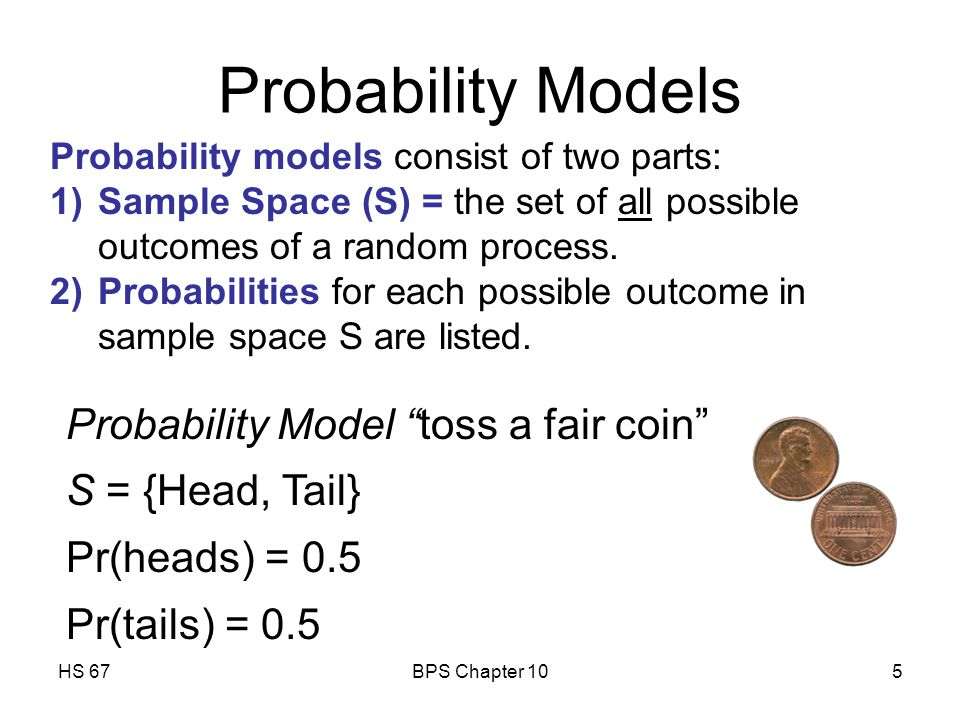 HS 67BPS Chapter 105 Probability models consist of two parts: 1)Sample Space (S) = the set of all possible outcomes of a random process.