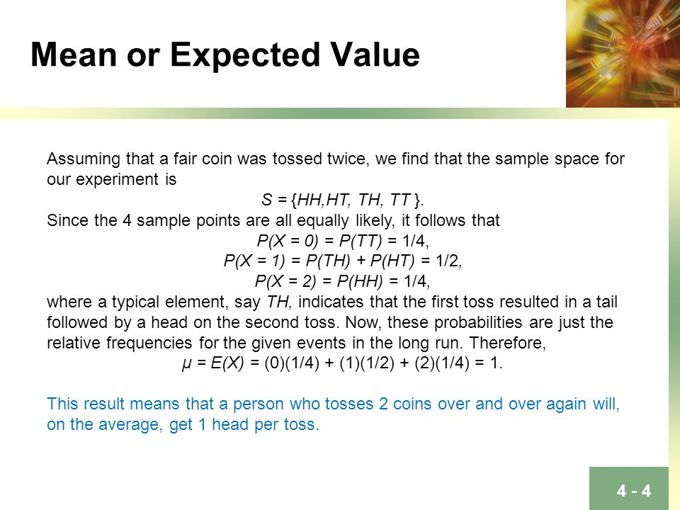 4 - 4 Mean or Expected Value Assuming that a fair coin was tossed twice, we find that the sample space for our experiment is S = {HH,HT, TH, TT }.