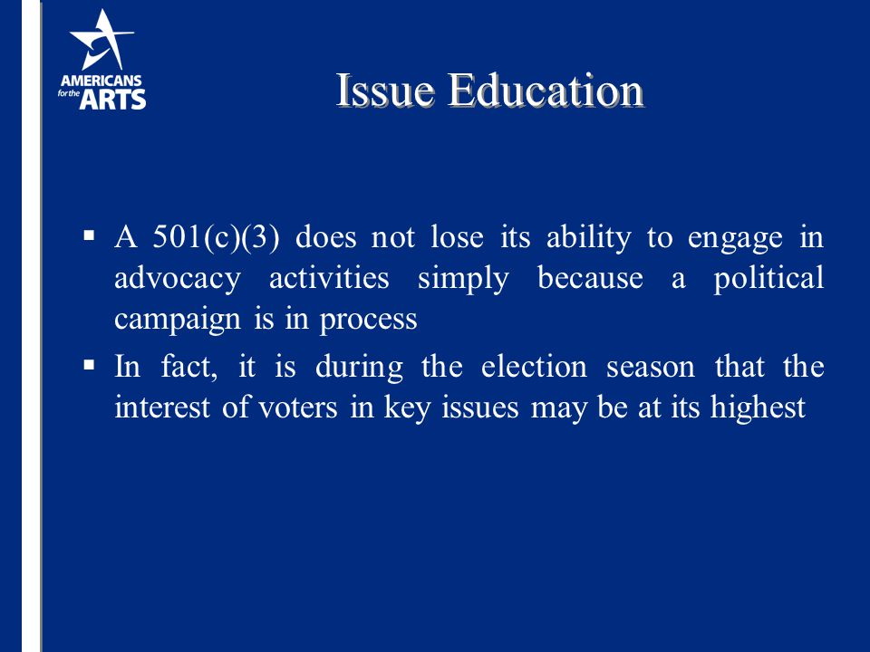 Issue Education  A 501(c)(3) does not lose its ability to engage in advocacy activities simply because a political campaign is in process  In fact, it is during the election season that the interest of voters in key issues may be at its highest