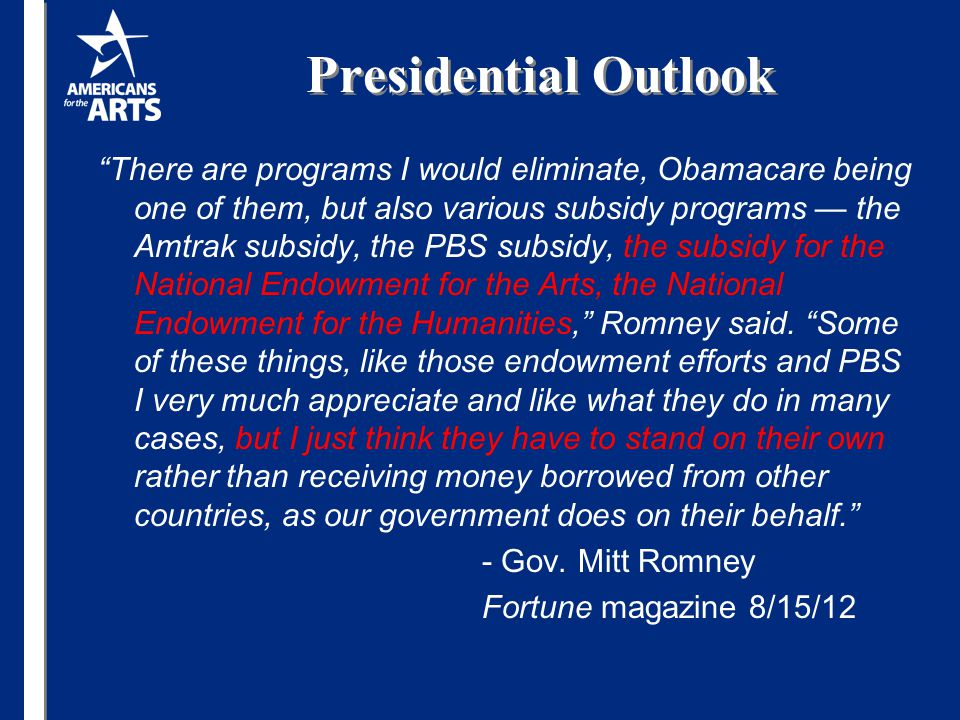 There are programs I would eliminate, Obamacare being one of them, but also various subsidy programs — the Amtrak subsidy, the PBS subsidy, the subsidy for the National Endowment for the Arts, the National Endowment for the Humanities, Romney said.