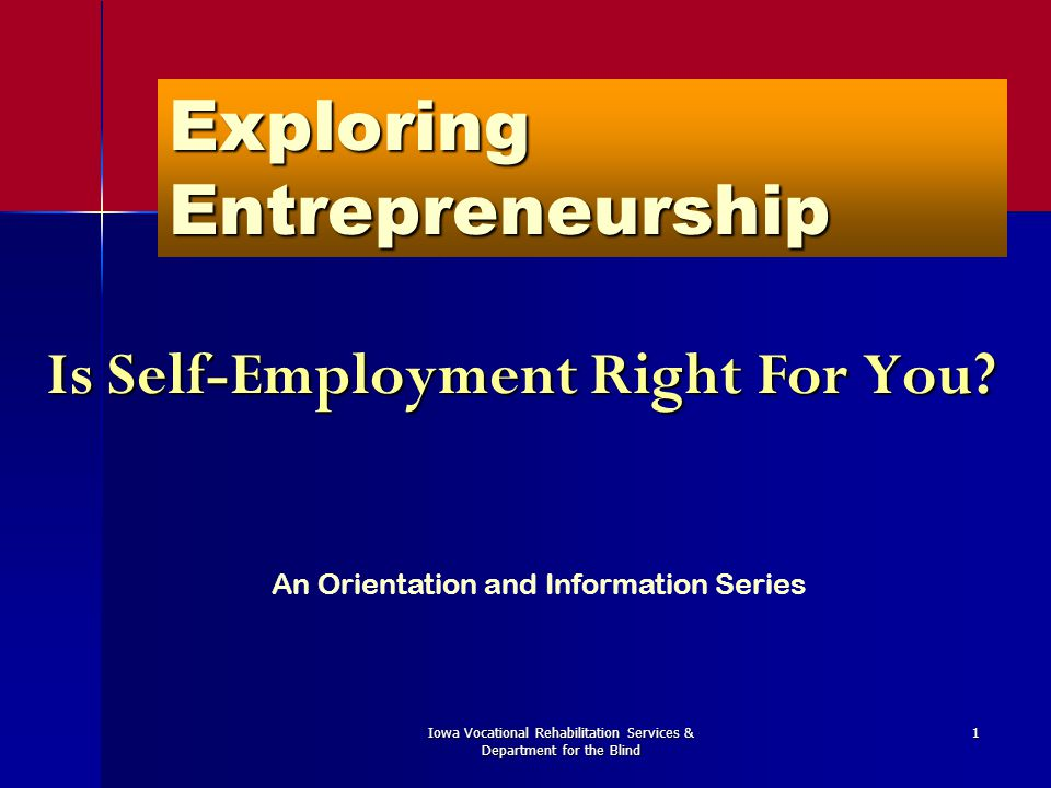 Iowa Vocational Rehabilitation Services & Department for the Blind 1 Exploring Entrepreneurship Is Self-Employment Right For You? An Orientation and I
