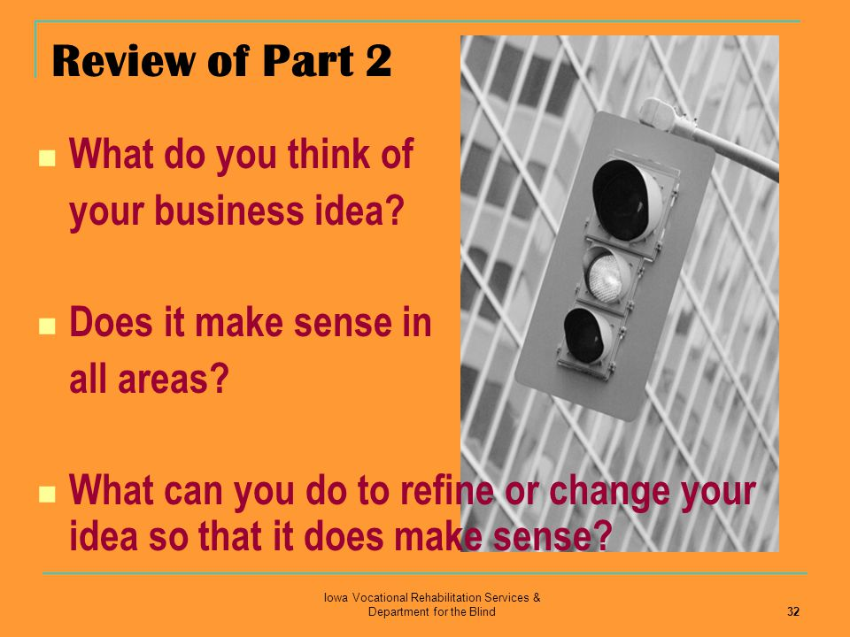 Iowa Vocational Rehabilitation Services & Department for the Blind 32 What do you think of your business idea? Does it make sense in all areas? What c