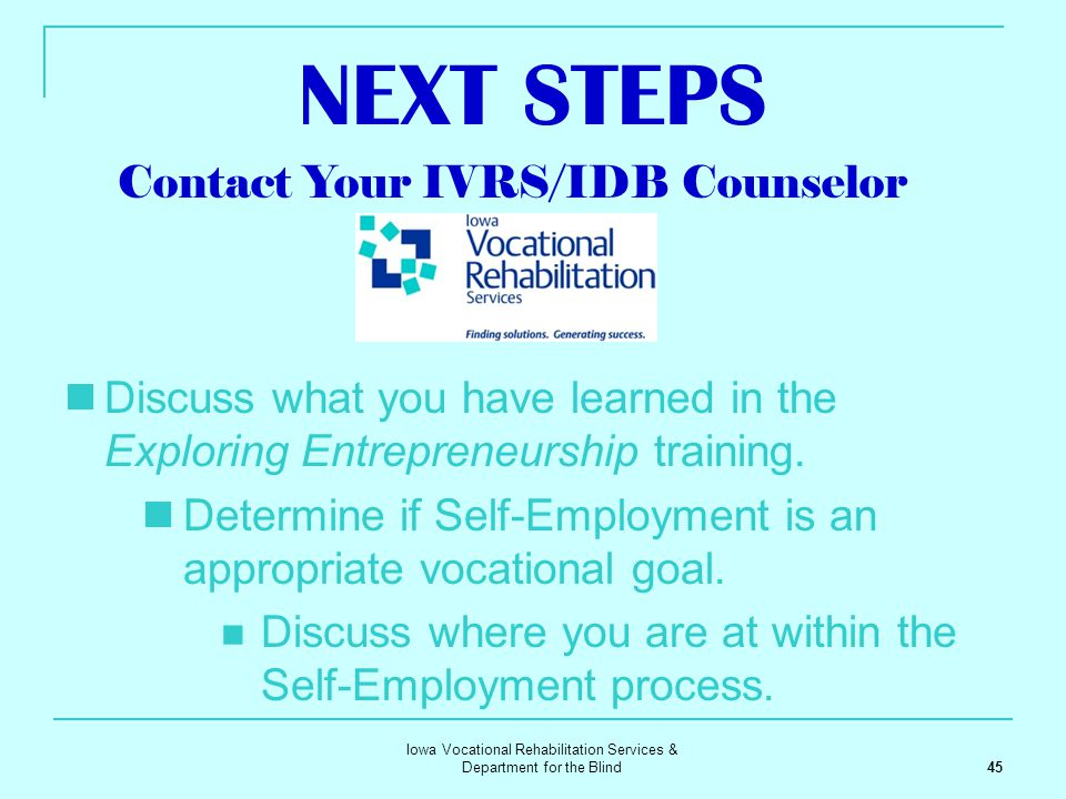 Iowa Vocational Rehabilitation Services & Department for the Blind 45 NEXT STEPS Discuss what you have learned in the Exploring Entrepreneurship train