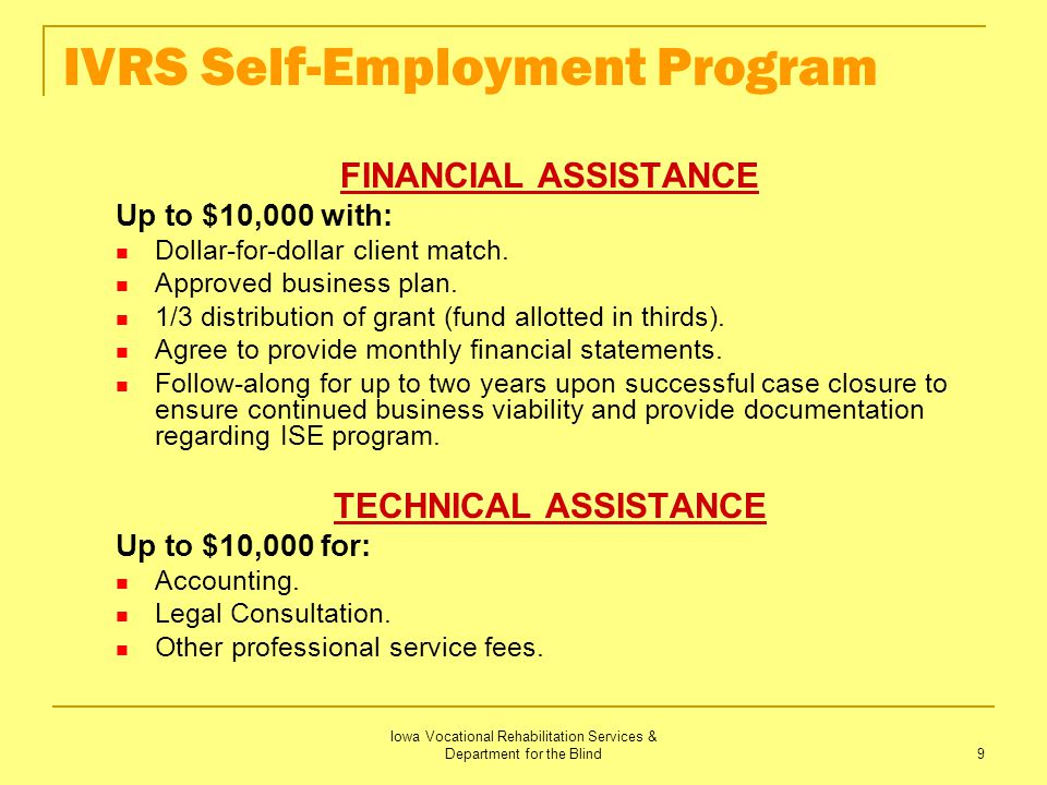 Iowa Vocational Rehabilitation Services & Department for the Blind 9 IVRS Self-Employment Program FINANCIAL ASSISTANCE Up to $10,000 with: Dollar-for-