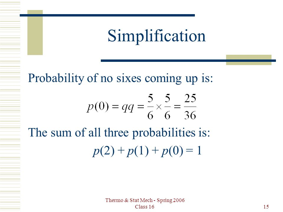 Thermo & Stat Mech - Spring 2006 Class 1615 Simplification Probability of no sixes coming up is: The sum of all three probabilities is: p(2) + p(1) + p(0) = 1