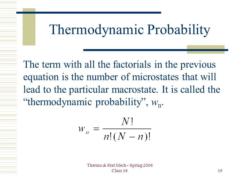 Thermo & Stat Mech - Spring 2006 Class 1619 Thermodynamic Probability The term with all the factorials in the previous equation is the number of microstates that will lead to the particular macrostate.