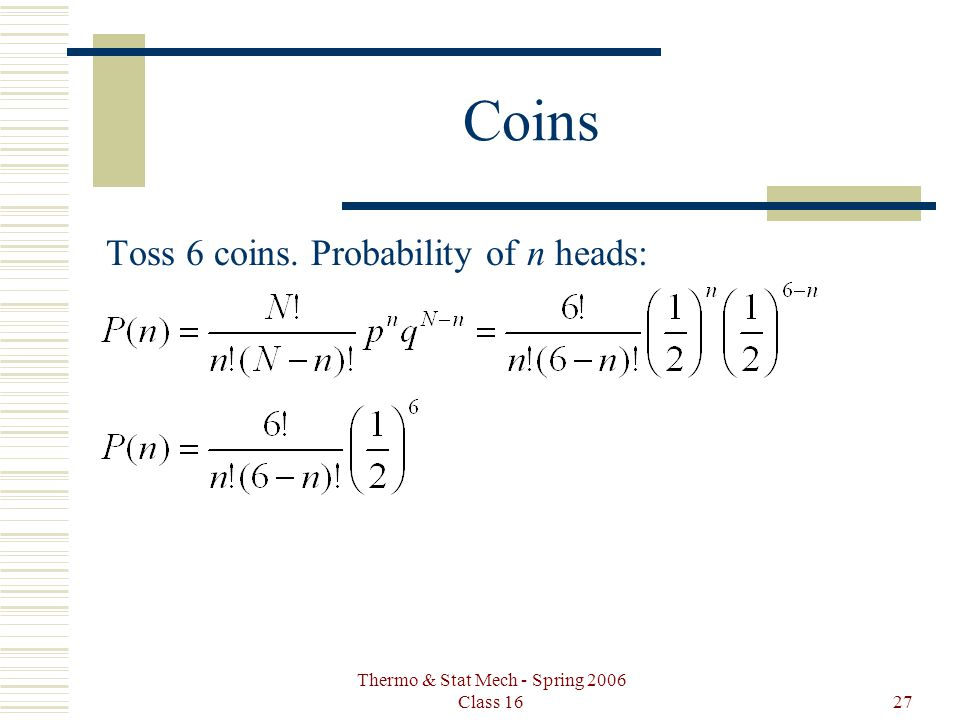Thermo & Stat Mech - Spring 2006 Class 1627 Coins Toss 6 coins. Probability of n heads: