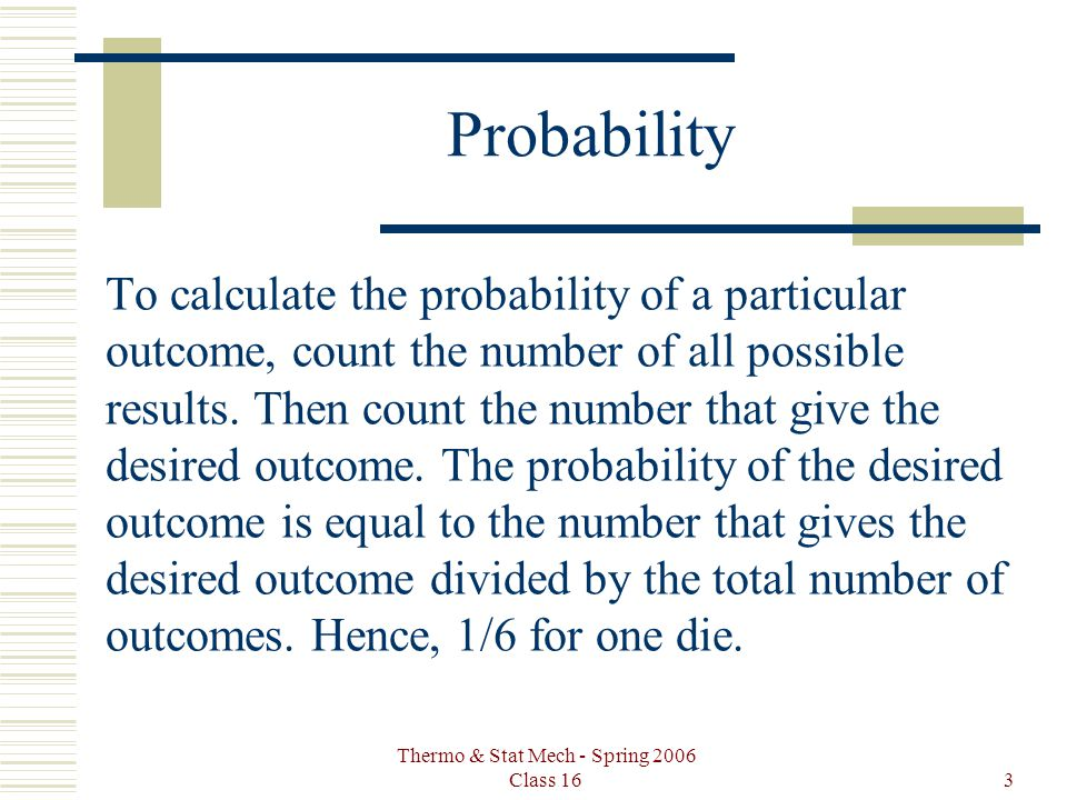 Thermo & Stat Mech - Spring 2006 Class 163 Probability To calculate the probability of a particular outcome, count the number of all possible results.