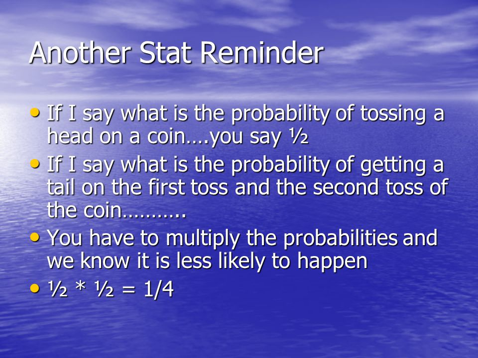 Another Stat Reminder If I say what is the probability of tossing a head on a coin….you say ½ If I say what is the probability of tossing a head on a coin….you say ½ If I say what is the probability of getting a tail on the first toss and the second toss of the coin………..